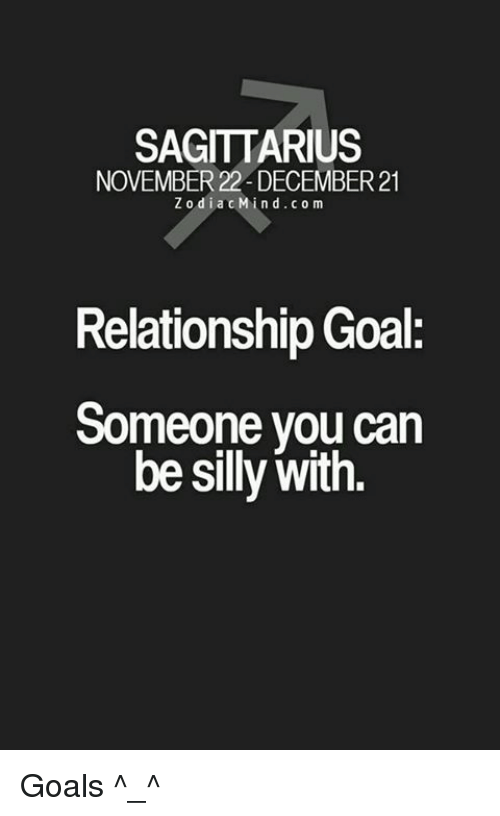Goals, Goal, and Sagittarius: SAGITTARIUS  NOVEMBER 22 DECEMBER 21  Z o dia c Min d.com  Relationship Goal:  Someone you can  be silly with. Goals ^_^
