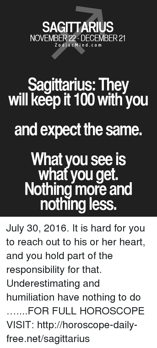 Keeping It 100: SAGITTARIUS  NOVEMBER 22 DECEMBER 21  Zodiac M  i n d c o m  Sagittarius: They  will keep it 100 with you  and expect the same.  What you see IS  what you get.  Nothing more and  nothing less July 30, 2016. It is hard for you to reach out to his or her heart, and you hold part of the responsibility for that. Underestimating and humiliation have nothing to do …....FOR FULL HOROSCOPE VISIT: http://horoscope-daily-free.net/sagittarius