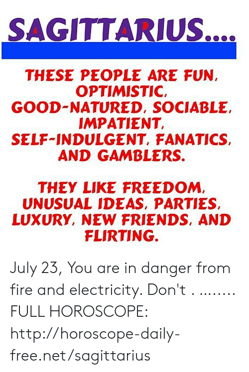 indulgent: SAGITTARIUS....  THESE PEOPLE ARE FUN  OPTIMISTIC  GOOD-NATURED, SOCIABLE  IMPATIENT  SELF-INDULGENT, FANATICS  AND GAMBLERS.  THEY LIKE FREEDOM,  UNUSUAL IDEAS, PARTIES  LUXURY, NEW FRIENDS, AND  FLIRTING. July 23, You are in danger from fire and electricity. Don't . …..... FULL HOROSCOPE: http://horoscope-daily-free.net/sagittarius