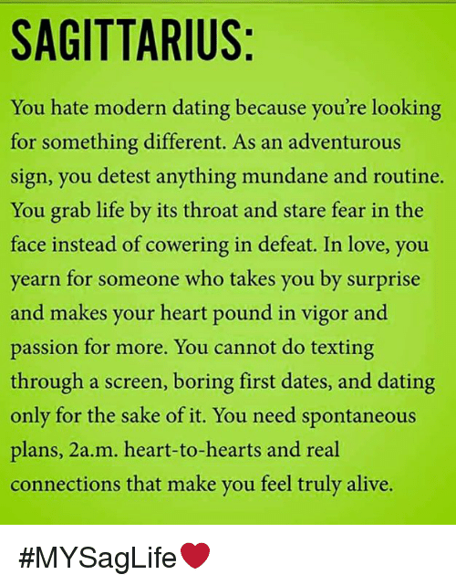 Alive, Dating, and Life: SAGITTARIUS  You hate modern dating because you're looking  for something different. As an adventurous  sign, you detest anything mundane and routine.  You grab life by its throat and stare fear in the  face instead of cowering in defeat. In love, you  yearn for someone who takes you by surprise  and makes your heart pound in vigor and  passion for more. You cannot do texting  through a screen, boring first dates, and dating  only for the sake of it. You need spontaneous  plans, 2a.m. heart-to-hearts and real  connections that make you feel truly alive. #MYSagLife❤