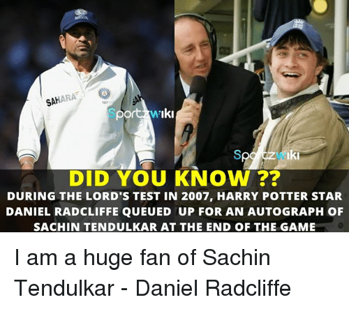 Daniel Radcliffe, Harry Potter, and Memes: SAHARA  ort Iki  Iki  DID YOU KNOW  DURING THE LORD'S TEST IN 2007, HARRY POTTER STAR  DANIEL RADCLIFFE QUEU ED UP FOR AN AUTOGRAPH OF  SACHIN TENDULKAR AT THE END OF THE GAME I am a huge fan of Sachin Tendulkar - Daniel Radcliffe