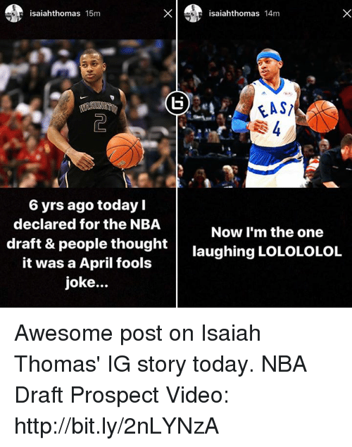 lolololol: saiahthomas  15m  6 yrs ago today  declared for the NBA  draft & people thought  it was a April fools  joke...  isaiahthomas 14m  FAST  Now I'm the one  laughing LOLOLOLOL Awesome post on Isaiah Thomas' IG story today.  NBA Draft Prospect Video: http://bit.ly/2nLYNzA