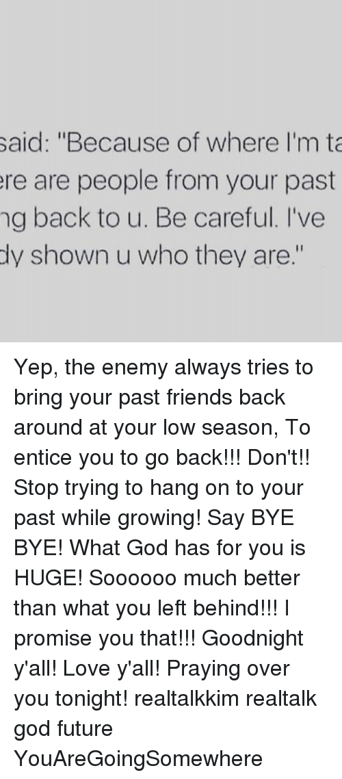 "Friends, Future, and God: said: ""Because of where I'm ta  ere are people from your past  ng back to u. Be careful. I've  dy shown u who they are."" Yep, the enemy always tries to bring your past friends back around at your low season, To entice you to go back!!! Don't!! Stop trying to hang on to your past while growing! Say BYE BYE! What God has for you is HUGE! Soooooo much better than what you left behind!!! I promise you that!!! Goodnight y'all! Love y'all! Praying over you tonight! realtalkkim realtalk god future YouAreGoingSomewhere"