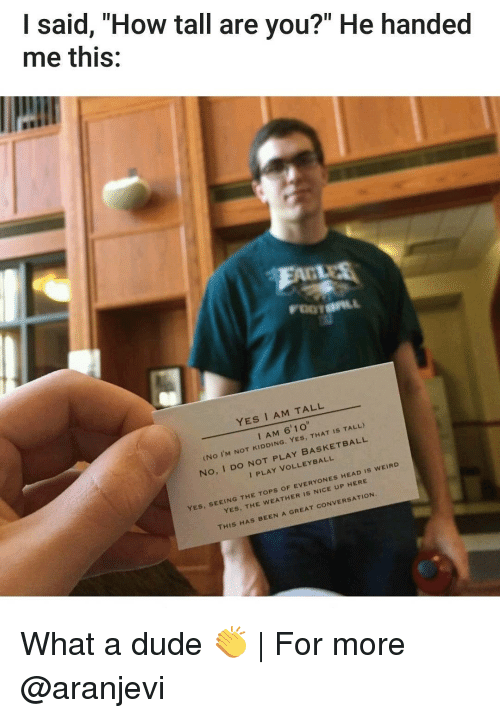 """Yes I Am: said, """"How tall are you?"""" He handed  me this:  YES I AM TALL  o""""  I AM  6'1 YES  IS TALL)  (No I'M NOT KIDDING  BASKETBALL  No, I Do PLAY VOLLEYBALL  NOT is WEIRD  TOPs oF EVERYONES HEAD  YES  YES  THE GREAT coNVERSATION  SEEING THE THIS HAS BEEN A What a dude 👏 