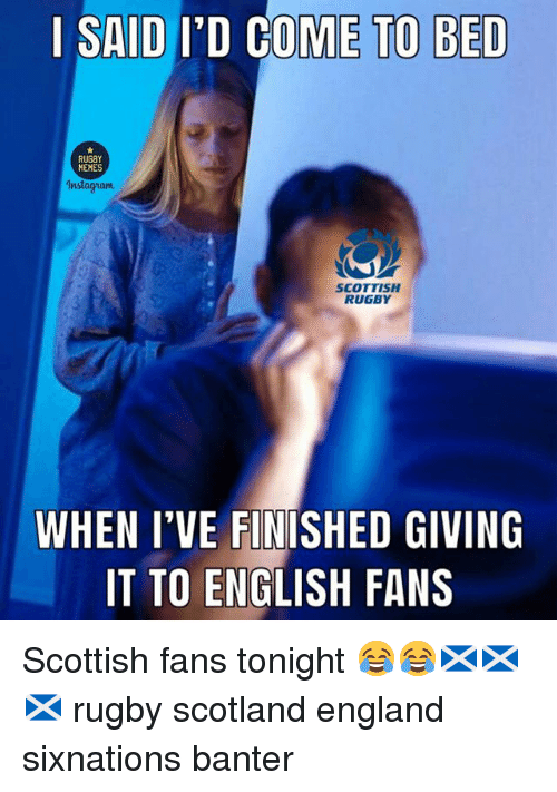 England, Instagram, and Memes: | SAID I'D COME TO BED  MEMES  Instagram  SCOTTISH  RUGBY  WHEN I'VE FINTSHED GIVING  IT TO ENGLISH FANS Scottish fans tonight 😂😂🏴󠁧󠁢󠁳󠁣󠁴󠁿🏴󠁧󠁢󠁳󠁣󠁴󠁿🏴󠁧󠁢󠁳󠁣󠁴󠁿 rugby scotland england sixnations banter