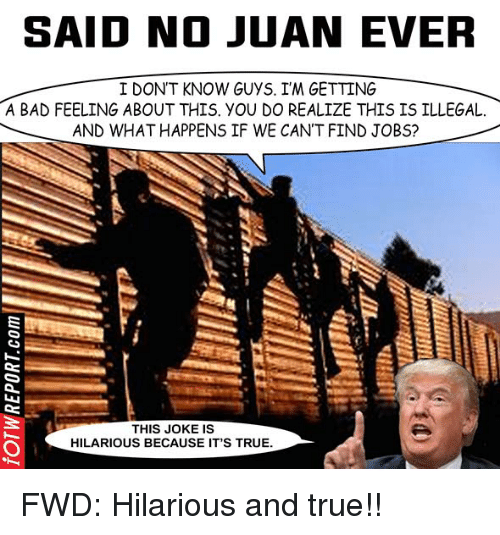 Said No Juan Ever: SAID NO JUAN EVER  I DON'T KNOW GUYS. ITM GETTING  A BAD FEELING ABOUT THIS yOU DO REALIZE THIS IS ILLEGAL.  AND WHAT HAPPENS IF WE CAN'T FIND JOBS?  THIS JOKE IS  HILARIOUS BECAUSE IT'S TRUE. FWD: Hilarious and true!!