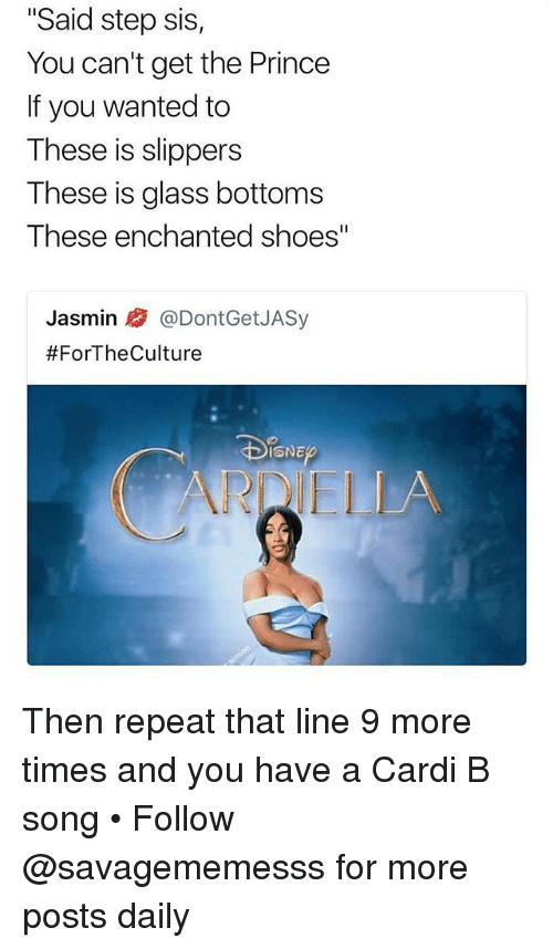 """Memes, Prince, and Shoes: """"Said step sis,  You can't get the Prince  If you wanted to  These is slippers  These is glass bottoms  These enchanted shoes""""  Jasmin @DontGetJASy  #ForTheCulture  ISNE  ARDIELLA Then repeat that line 9 more times and you have a Cardi B song • Follow @savagememesss for more posts daily"""