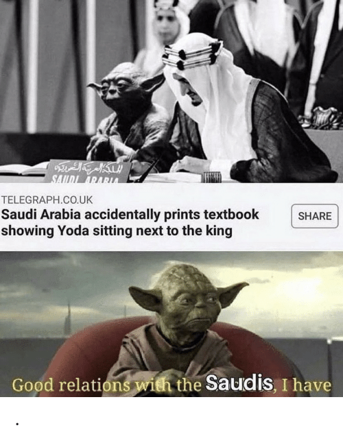 Textbook: SAIDI ARARUA  TELEGRAPH.CO.UK  Saudi Arabia accidentally prints textbook  showing Yoda sitting next to the king  SHARE  Good relations with the Saudis, I have .