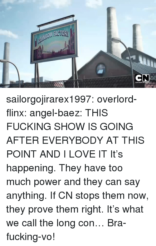 overlord: sailorgojirarex1997:  overlord-flinx:  angel-baez:  THIS FUCKING SHOW IS GOING AFTER EVERYBODY AT THIS POINT AND I LOVE IT  It's happening. They have too much power and they can say anything. If CN stops them now, they prove them right.  It's what we call the long con…  Bra-fucking-vo!