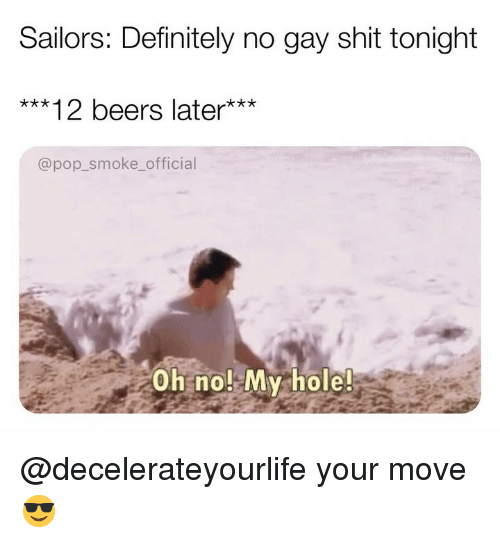 Your Move: Sailors: Definitely no gay shit tonight  ***12 beers later***  @pop_smoke_official  Oh no! My hole! @decelerateyourlife your move 😎