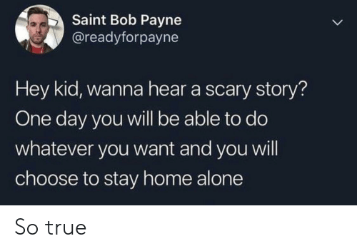 hey kid: Saint Bob Payne  @readyforpayne  Hey kid, wanna hear a scary story?  One day you will be able to do  whatever you want and you will  choose to stay home alone So true