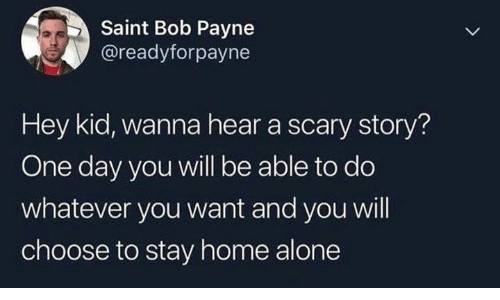 hey kid: Saint Bob Payne  @readyforpayne  Hey kid, wanna hear a scary story?  One day you will be able to do  whatever you want and you will  choose to stay home alone