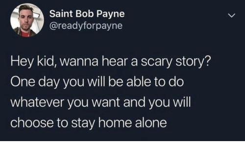 hey kid: Saint Bob Payne  @readyforpayne  Hey kid, wanna hear a scary story?  One day you will be able to do  whatever you want and you will  choose to stay home alone  >