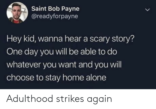 hey kid: Saint Bob Payne  @readyforpayne  Hey kid, wanna hear a scary story?  One day you will be able to do  whatever you want and you will  choose to stay home alone Adulthood strikes again