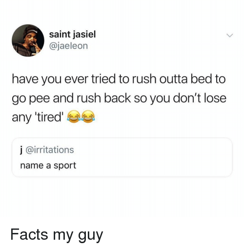 Facts, Funny, and Rush: saint jasiel  @jaeleon  have you ever tried to rush outta bed to  go pee and rush back so you don't lose  any tired  j @irritations  name a sport Facts my guy