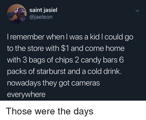 starburst: saint jasiel  @jaeleon  I remember when I was a kid I could go  to the store with $1 and come home  with 3 bags of chips 2 candy bars 6  packs of starburst and a cold drink.  nowadays they got cameras  everywhere Those were the days