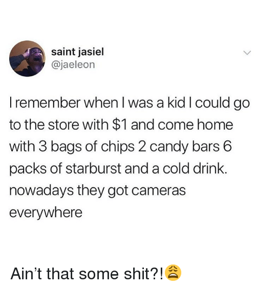 starburst: saint jasiel  @jaeleon  I remember when I was a kid I could go  to the store with $1 and come home  with 3 bags of chips 2 candy bars 6  packs of starburst and a cold drink  nowadays they got cameras  everywhere Ain't that some shit?!😩