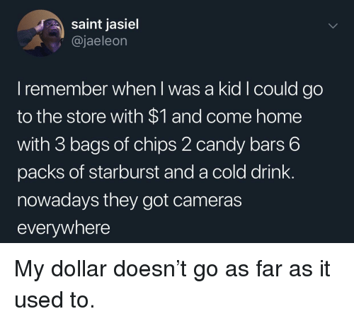 starburst: saint jasiel  @jaeleon  I remember when I was a kid Icould go  to the store with $1 and come home  with 3 bags of chips 2 candy bars 6  packs of starburst and a cold drink.  nowadays they got cameras  everywhere My dollar doesn't go as far as it used to.