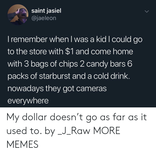 starburst: saint jasiel  @jaeleon  I remember when I was a kid Icould go  to the store with $1 and come home  with 3 bags of chips 2 candy bars 6  packs of starburst and a cold drink.  nowadays they got cameras  everywhere My dollar doesn't go as far as it used to. by _J_Raw MORE MEMES