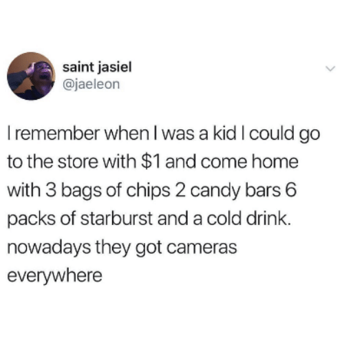 starburst: saint jasiel  @jaeleon  I remember when l was a kid I could go  to the store with $1 and come home  with 3 bags of chips 2 candy bars 6  packs of starburst and a cold drink.  nowadays they got cameras  everywhere