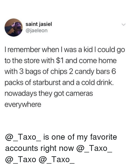 starburst: saint jasiel  @jaeleon  I remember when l was a kid I could go  to the store with $1 and come home  with 3 bags of chips 2 candy bars 6  packs of starburst and a cold drink  nowadays they got cameras  everywhere @_Taxo_ is one of my favorite accounts right now @_Taxo_ @_Taxo @_Taxo_