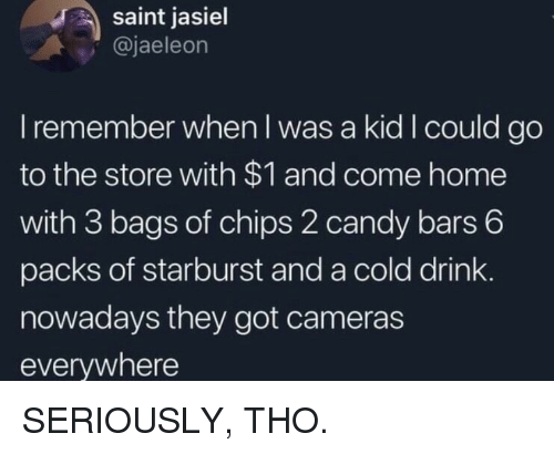 starburst: saint jasiel  @jaeleon  I remember when l was a kid I could go  to the store with $1 and come home  with 3 bags of chips 2 candy bars 6  packs of starburst and a cold drink  nowadays they got cameras  everywhere SERIOUSLY, THO.