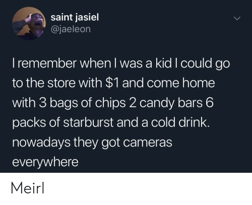 starburst: saint jasiel  @jaeleon  I remember when l was a kid I could go  to the store with $1 and come home  with 3 bags of chips 2 candy bars 6  packs of starburst and a cold drink.  nowadays they got cameras  everywhere Meirl