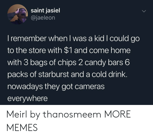 starburst: saint jasiel  @jaeleon  I remember when l was a kid I could go  to the store with $1 and come home  with 3 bags of chips 2 candy bars 6  packs of starburst and a cold drink.  nowadays they got cameras  everywhere Meirl by thanosmeem MORE MEMES