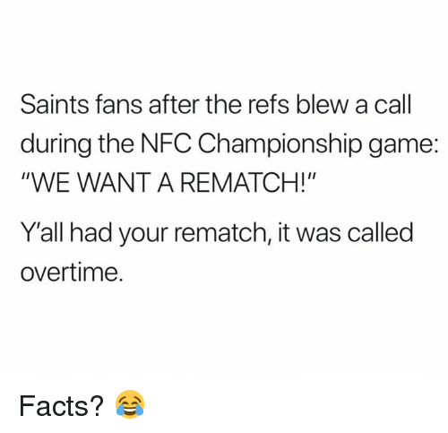 """Nfc Championship: Saints fans after the refs blew a call  during the NFC Championship game:  """"WE WANT A REMATCH!""""  Y'all had your rematch, it was called  overtime. Facts? 😂"""