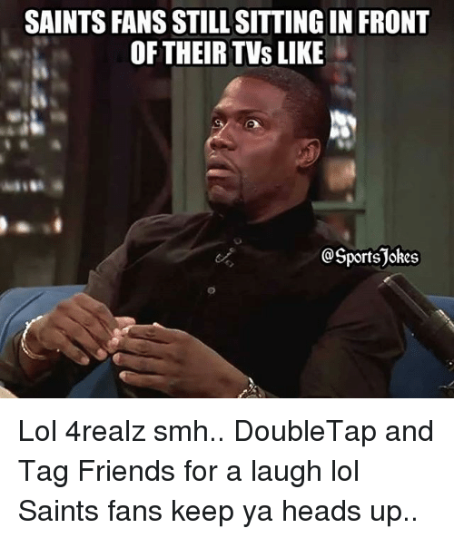 Friends, Lol, and New Orleans Saints: SAINTS FANS STILL SITTING IN FRONT  OF THEIR TVs LIKE  @Sportsjokes Lol 4realz smh.. DoubleTap and Tag Friends for a laugh lol Saints fans keep ya heads up..