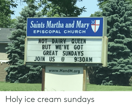 Church, New Orleans Saints, and Queen: Saints Martha and Mary  EPISCOPAL CHURCH  NOT DAIRY QUEEN  BUT WE'VE GOT  GREAT SUNDAYS  JOIN US  @9:30AM  www.MandM.org Holy ice cream sundays