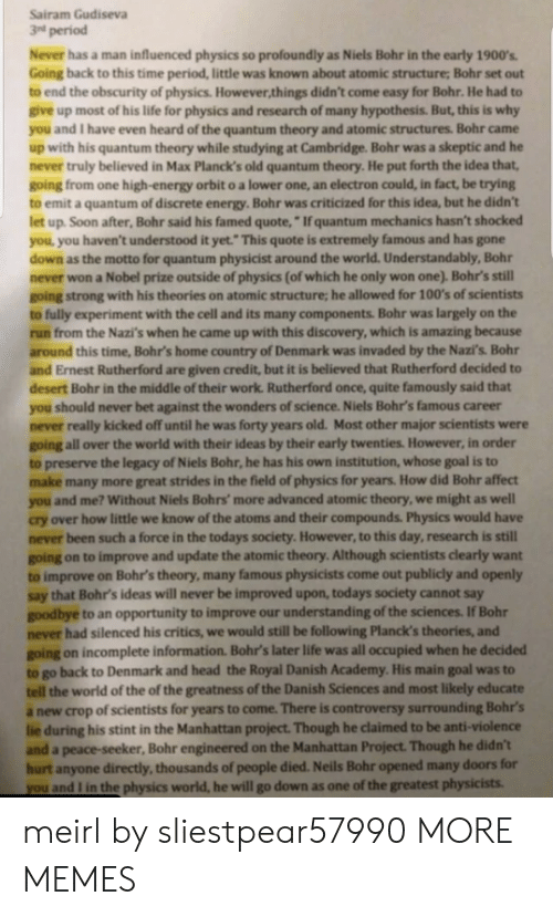 """controversy: Sairam Gudiseva  3nd period  Never has a man influenced physics so profoundly as Niels Bohr in the early 1900s  Going back to this time period, little was known about atomic structure; Bohr set out  to end the obscurity of physics. However things didn't come easy for Bohr. He had to  give up most of his life for physics and research of many hypothesis. But, this is why  and I have even heard of the quantum theory and atomic structures. Bohr came  up with his quantum theory while studying at Cambridge. Bohr was a skeptic and he  never truly believed in Max Planck's old quantum theory. He put forth the idea that,  going from one high-energy orbit o a lower one, an electron could, in fact, be trying  to emit a quantum of discrete energy.Bohr was criticized for this idea, but he didn't  let up Soon after, Bohr said his famed quote,""""If quantum mechanics hasn't shocked  you you haven't understood it yet. This quote is extremely famous and has gone  down as the motto for quantum physicist around the world. Understandably, Bohr  never won a Nobel prize outside of physics (of which he only won one). Bohr's still  going strong with his theories on atomic structure, he allowed for 100's of scientists  fully experiment with the cell and its many components. Bohr was largely on the  to  run from the Nazi's when he came up with this discovery, which is amazing because  around this time, Bohr's home country of Denmark was invaded by the Nazi's. Bohr  and Ernest Rutherford are given credit, but it is believed that Rutherford decided to  desert Bohr in the middle of their work Rutherford once, quite famously said that  you should never bet against the wonders of science. Niels Bohr's famous career  never really kicked off until he was forty years old. Most other major scientists were  going all over the world with their ideas by their early twenties. However, in order  to preserve the legacy of Niels Bohr, he has his own institution, whose goal is to  make many more gre"""