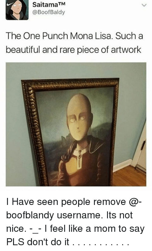 not nice: Saitama TM  @Boof Baldy  The One Punch Mona Lisa. Such a  beautiful and rare piece of artwork I Have seen people remove @-boofblandy username. Its not nice. -_- I feel like a mom to say PLS don't do it . . . . . . . . . . .