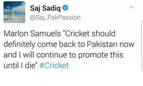 "L Dies: Saj Sadiq  @Saj PakPassion  Marlon Samuels ""Cricket should  definitely come back to Pakistan now  and I will continue to promote this  until l die"