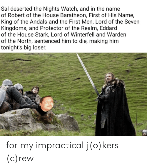 house baratheon: Sal deserted the Nights Watch, and in the name  of Robert of the House Baratheon, First of His Name,  King of the Andals and the First Men, Lord of the Seven  Kingdoms, and Protector of the Realm, Eddard  of the House Stark, Lord of Winterfell and Warden  of the North, sentenced him to die, making him  tonight's big loser. for my impractical j(o)kers (c)rew
