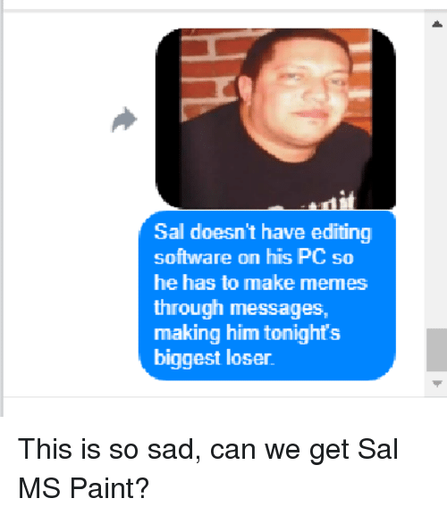 ms paint: Sal doesn't have editing  software on his PC so  he has to make memes  through messages,  making him tonights  biggest loser This is so sad, can we get Sal MS Paint?