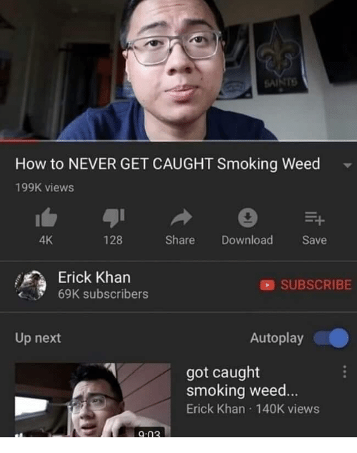 Memes, Smoking, and Weed: SAl  How to NEVER GET CAUGHT Smoking Weed  199K views  4K  128  Share Download Save  Erick Khan  SUBSCRIBE  69K subscribers  Up next  Autoplay  got caught  smoking weed  Erick Khan 140K views  9-03