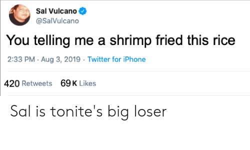 Sal Vulcano: Sal Vulcano  @SalVulcano  You telling me a shrimp fried this rice  2:33 PM Aug 3, 2019 Twitter for iPhone  69K Likes  420 Retweets Sal is tonite's big loser