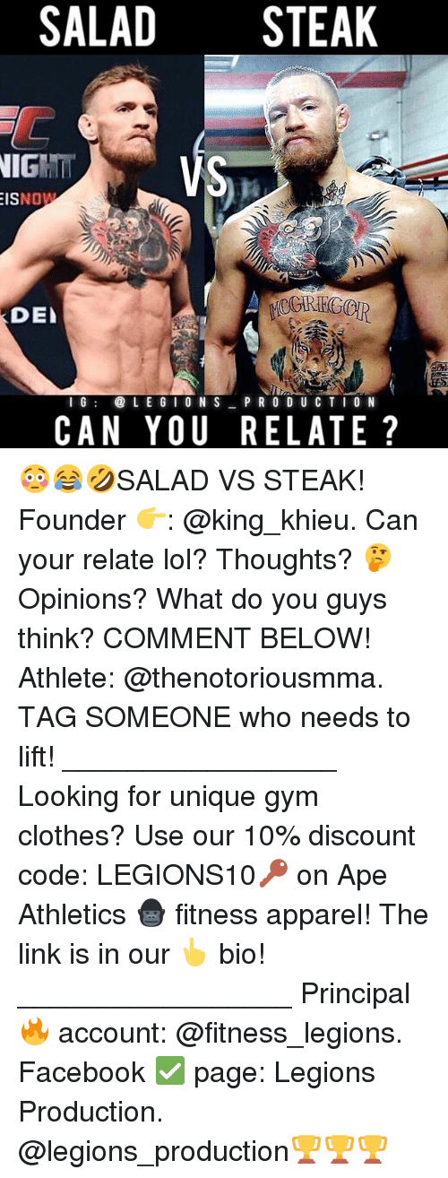 Clothes, Facebook, and Gym: SALAD  STEAK  NIG  IS  NOW  DEN  l G  LEGION S  PRODUCTION  CAN YOU RELATE 😳😂🤣SALAD VS STEAK! Founder 👉: @king_khieu. Can your relate lol? Thoughts? 🤔Opinions? What do you guys think? COMMENT BELOW! Athlete: @thenotoriousmma. TAG SOMEONE who needs to lift! _________________ Looking for unique gym clothes? Use our 10% discount code: LEGIONS10🔑 on Ape Athletics 🦍 fitness apparel! The link is in our 👆 bio! _________________ Principal 🔥 account: @fitness_legions. Facebook ✅ page: Legions Production. @legions_production🏆🏆🏆