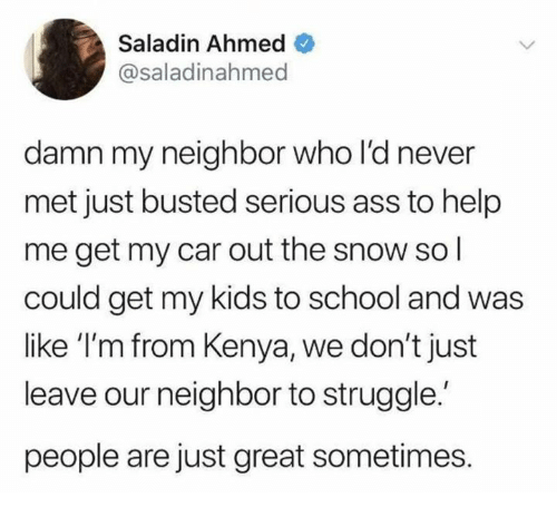 Ahmed: Saladin Ahmed  @saladinahmed  damn my neighbor who l'd never  met just busted serious ass to help  me get my car out the snow sol  could get my kids to school and was  like 'I'm from Kenya, we don't just  leave our neighbor to struggle.  people are just great sometimes.