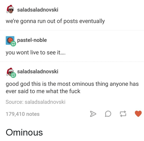God, Run, and Tumblr: saladsaladnovski  we're gonna run out of posts eventually  pastel-noble  you wont live to see it...  saladsaladnovski  good god this is the most ominous thing anyone has  ever said to me what the fuck  Source: saladsaladnovski  179,410 notes