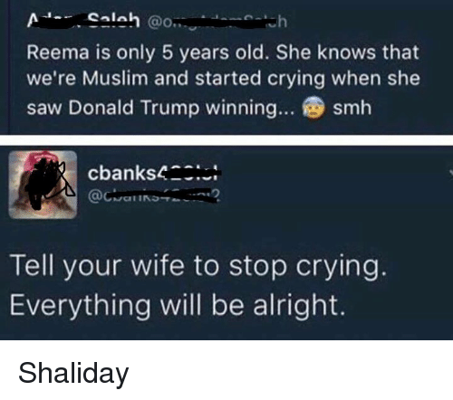 Trump Wins: Salah  @O..  Reema is only 5 years old. She knows that  we're Muslim and started crying when she  saw Donald Trump winning... smh  cbanks4  Tell your wife to stop crying  Everything will be alright. Shaliday