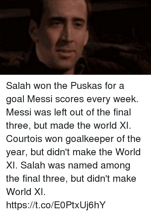 Memes, Goal, and Messi: Salah won the Puskas for a goal Messi scores every week.  Messi was left out of the final three, but made the world XI.   Courtois won goalkeeper of the year, but didn't make the World XI.  Salah was named among the final three, but didn't make World XI. https://t.co/E0PtxUj6hY