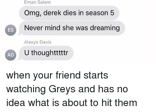 emanate: Salem  Eman Salem  Omg, derek dies in season 5  ES  Never mind she was dreaming  Alexys Davis  U thoughtttttr  AD when your friend starts watching Greys and has no idea what is about to hit them