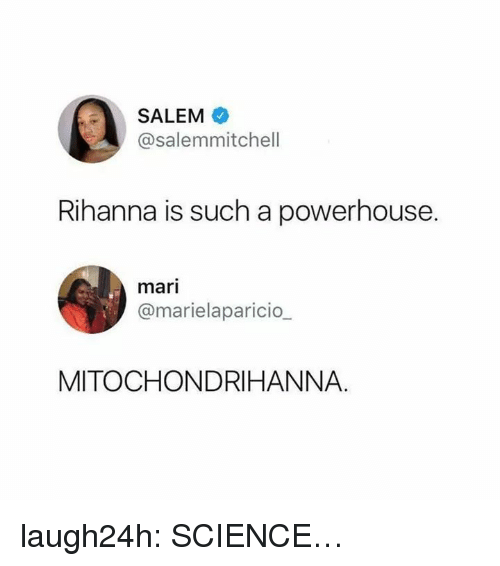 Science Class: SALEM  @salemmitchell  Rihanna is such a powerhouse.  mari  @marielaparicio_  MITOCHONDRIHANNA. laugh24h:  SCIENCE…