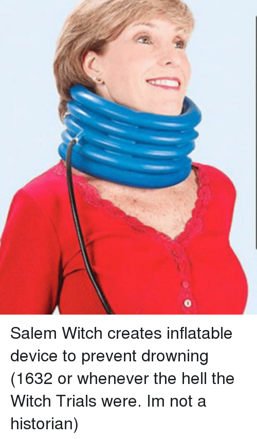 salem: Salem Witch creates inflatable device to prevent drowning (1632 or whenever the hell the Witch Trials were. Im not a historian)