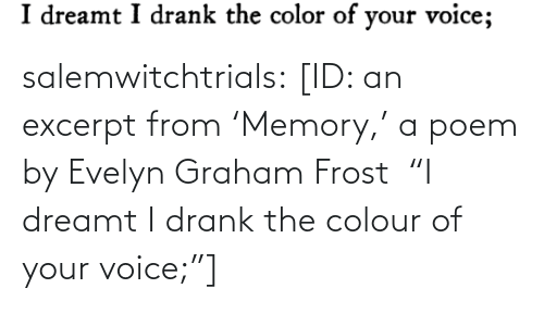 "Tumblr, Blog, and Voice: salemwitchtrials: [ID: an excerpt from 'Memory,' a poem by Evelyn Graham Frost  ""I dreamt I drank the colour of your voice;""]"