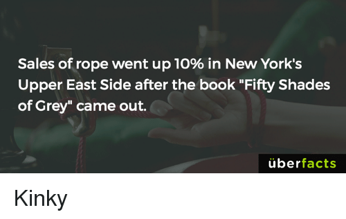 """fifty shades of grey: Sales of rope went up 10% in New York's  Upper East Side after the book """"Fifty Shades  of Grey"""" came out.  uber  facts Kinky"""