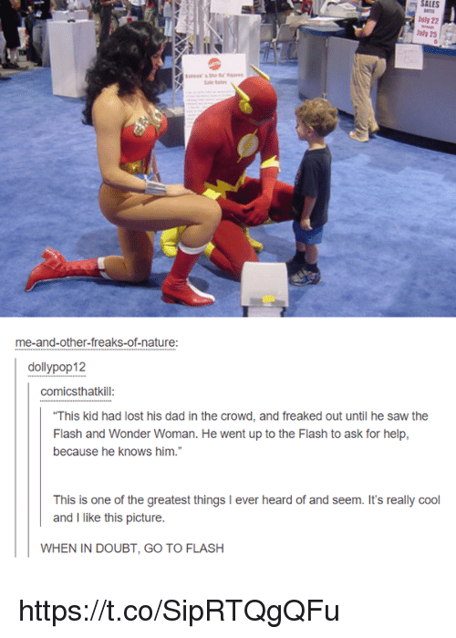"Dad, Memes, and Saw: SALES  uly 22  Jly 25  me-and-other-freaks-of-nature:  dollypop12  comicsthatkill  ""This kid had lost his dad in the crowd, and freaked out until he saw the  Flash and Wonder Woman. He went up to the Flash to ask for help,  because he knows him.""  This is one of the greatest things I ever  and I like this picture.  WHEN IN DOUBT, GO TO FLASH https://t.co/SipRTQgQFu"