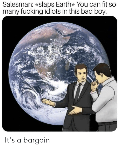 bad boy: Salesman: *slaps Earth* You can fit so  many fucking idiots in this bad boy. It's a bargain